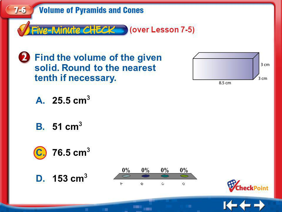(over Lesson 7-5) Find the volume of the given solid. Round to the nearest tenth if necessary. A. 25.5 cm3.