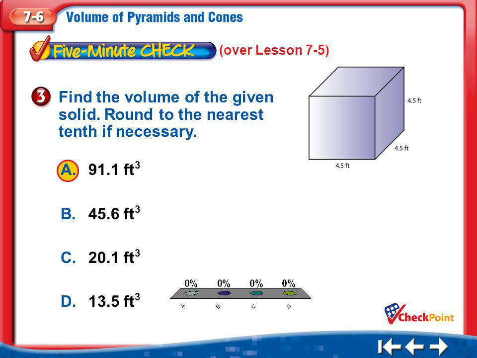 (over Lesson 7-5) Find the volume of the given solid. Round to the nearest tenth if necessary. A. 91.1 ft3.