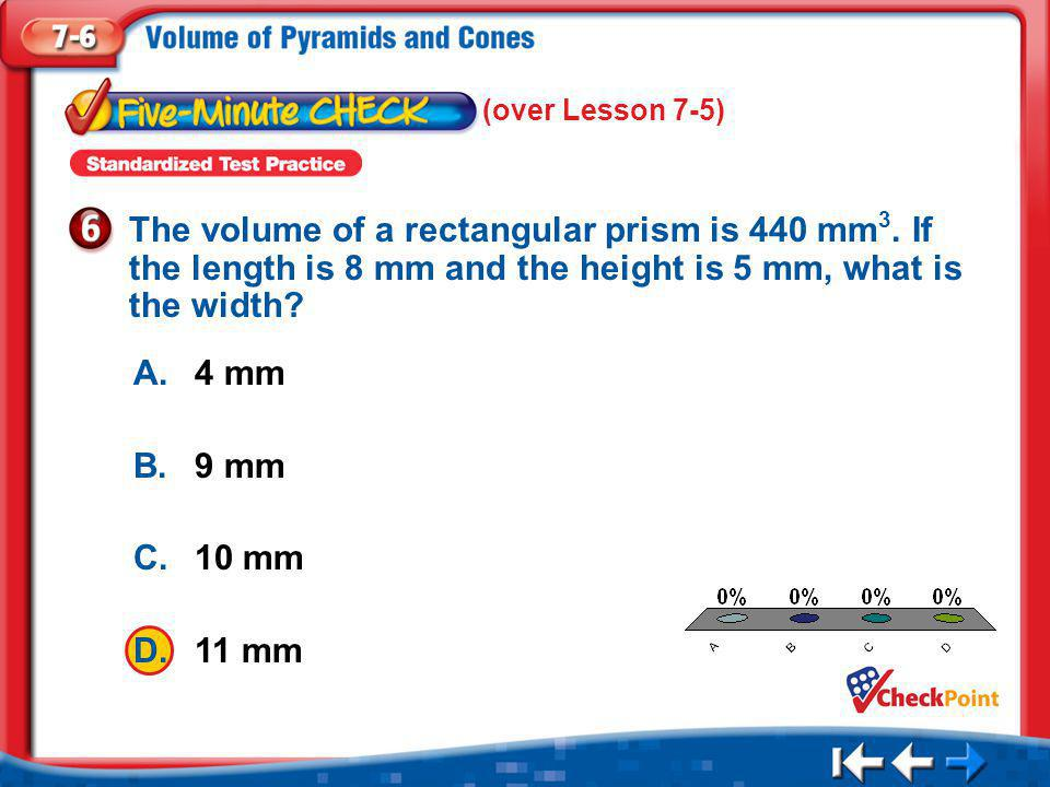 (over Lesson 7-5) The volume of a rectangular prism is 440 mm3. If the length is 8 mm and the height is 5 mm, what is the width