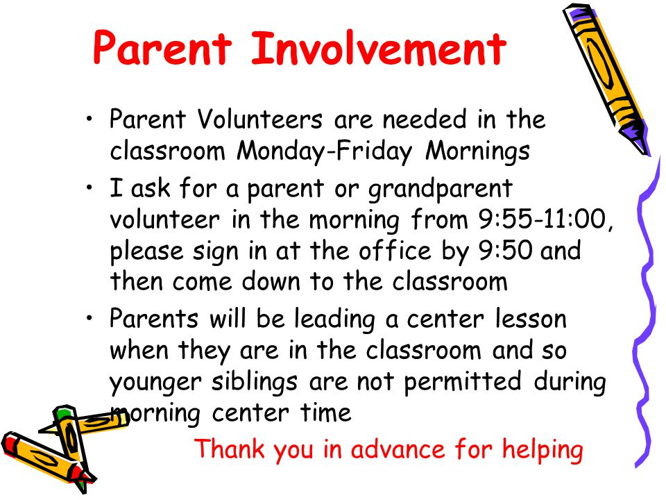 Parent Involvement Parent Volunteers are needed in the classroom Monday-Friday Mornings.