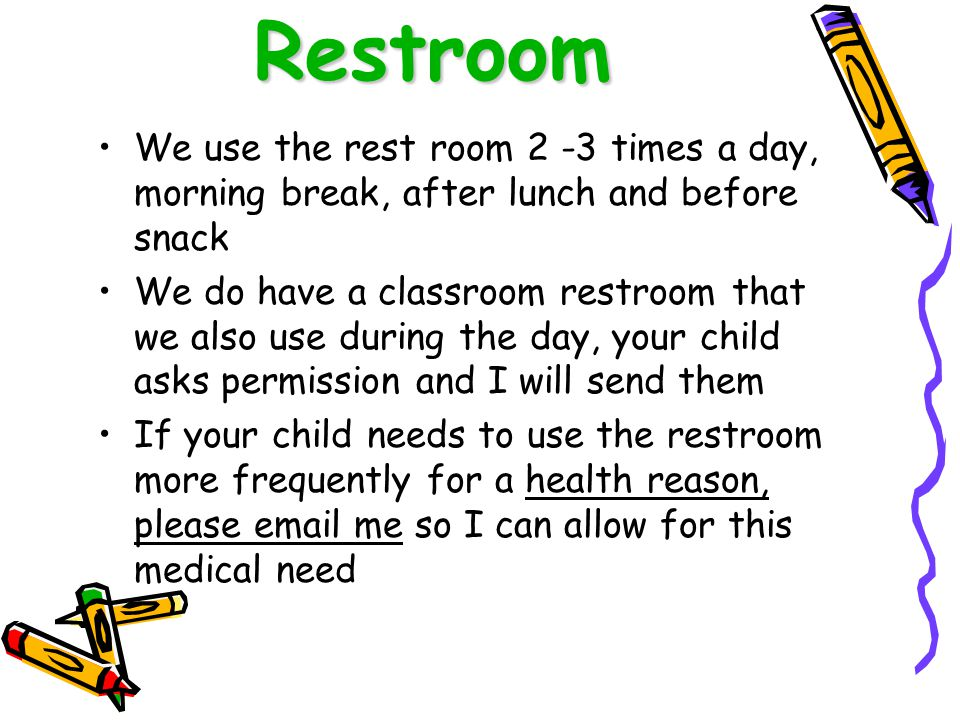 Restroom We use the rest room 2 -3 times a day, morning break, after lunch and before snack.