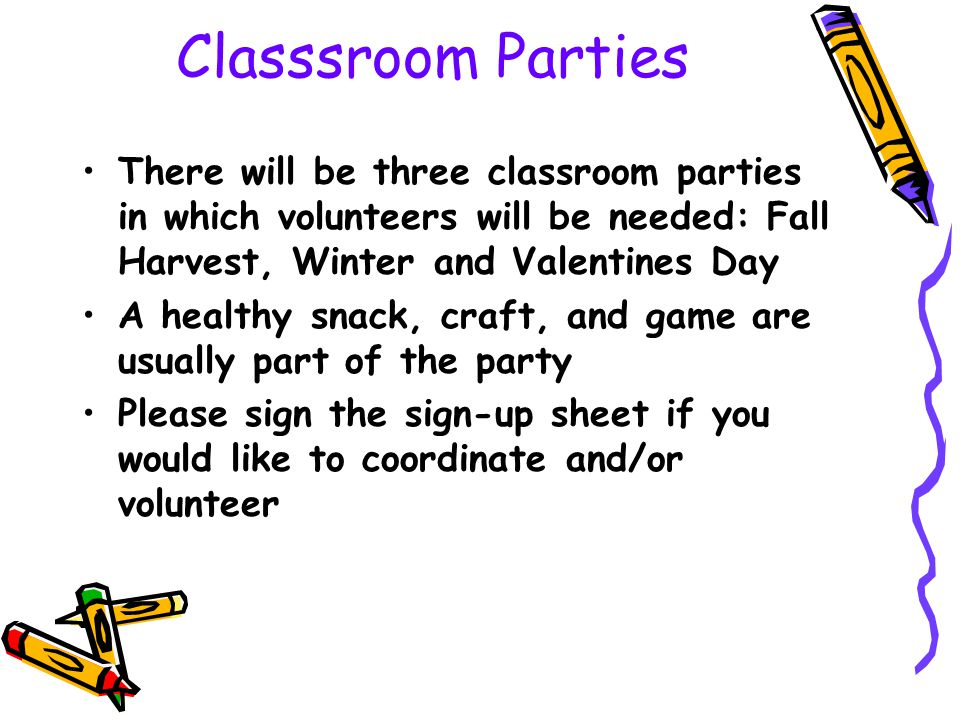 Classsroom Parties There will be three classroom parties in which volunteers will be needed: Fall Harvest, Winter and Valentines Day.