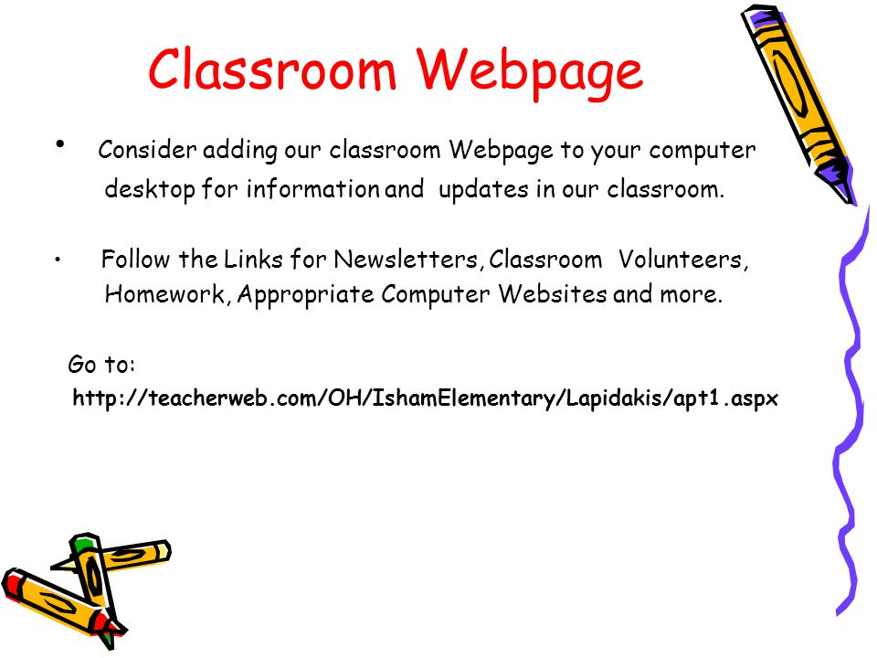 Classroom Webpage Consider adding our classroom Webpage to your computer. desktop for information and updates in our classroom.
