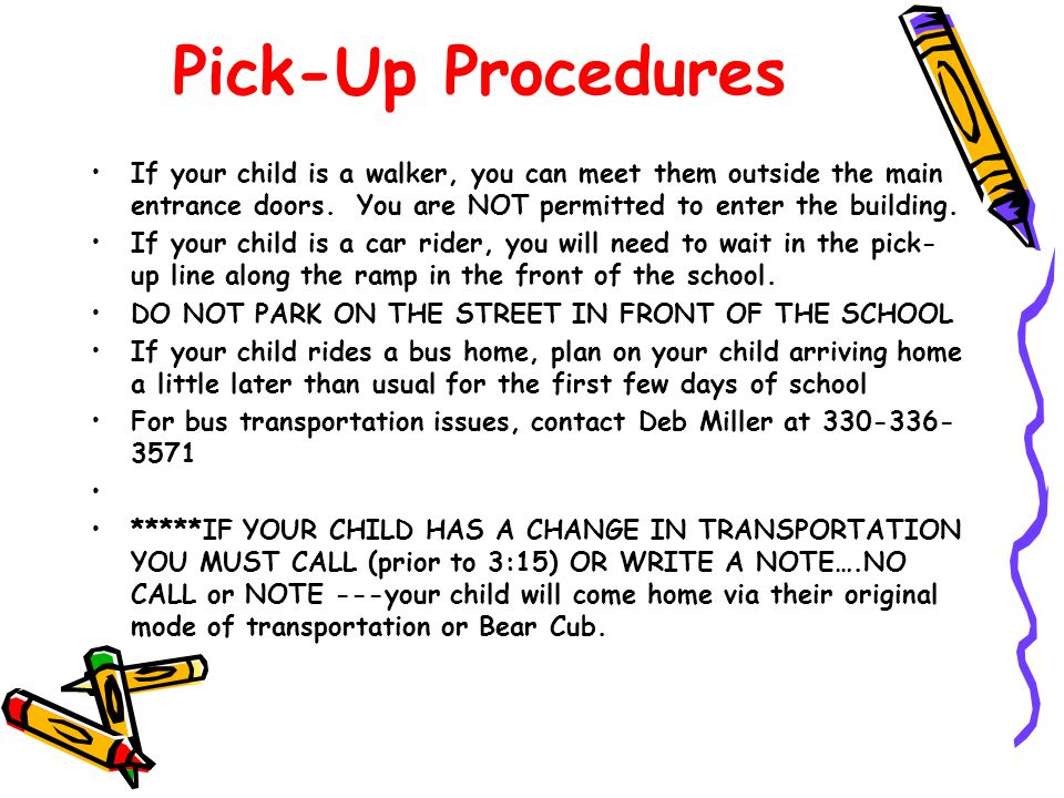 Pick-Up Procedures If your child is a walker, you can meet them outside the main entrance doors. You are NOT permitted to enter the building.