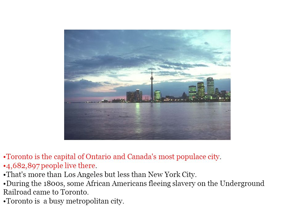 Toronto is the capital of Ontario and Canada s most populace city.