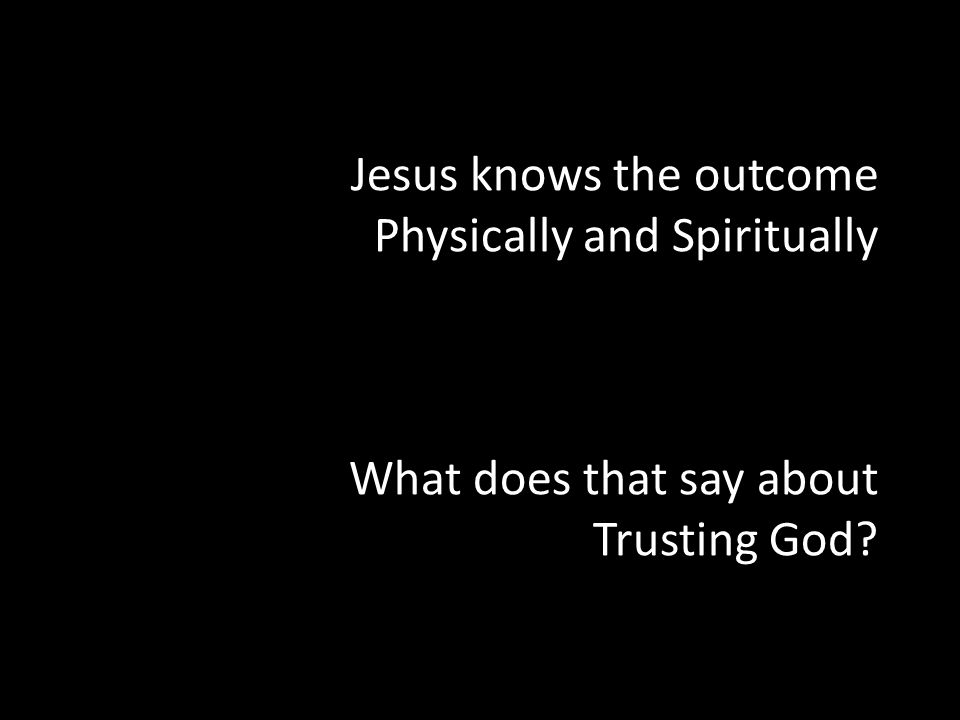 Jesus knows the outcome Physically and Spiritually What does that say about Trusting God