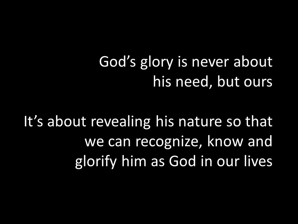 God's glory is never about his need, but ours It's about revealing his nature so that we can recognize, know and glorify him as God in our lives