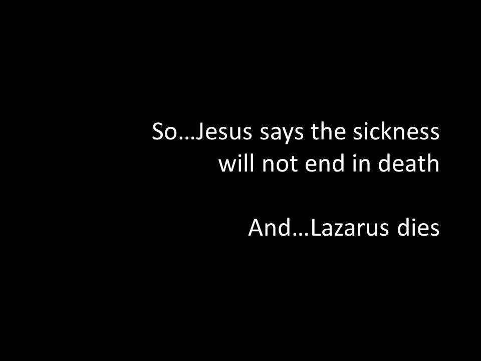 So…Jesus says the sickness will not end in death And…Lazarus dies