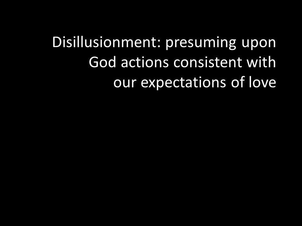 Disillusionment: presuming upon God actions consistent with our expectations of love