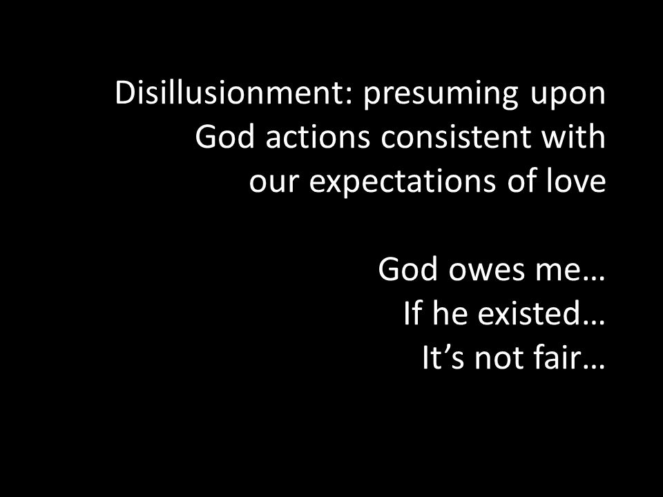 Disillusionment: presuming upon God actions consistent with our expectations of love God owes me… If he existed… It's not fair…