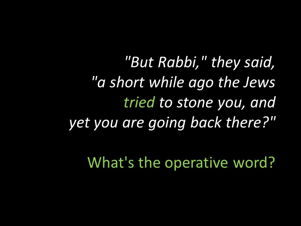 But Rabbi, they said, a short while ago the Jews tried to stone you, and yet you are going back there What s the operative word
