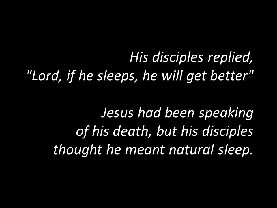 His disciples replied, Lord, if he sleeps, he will get better Jesus had been speaking of his death, but his disciples thought he meant natural sleep.
