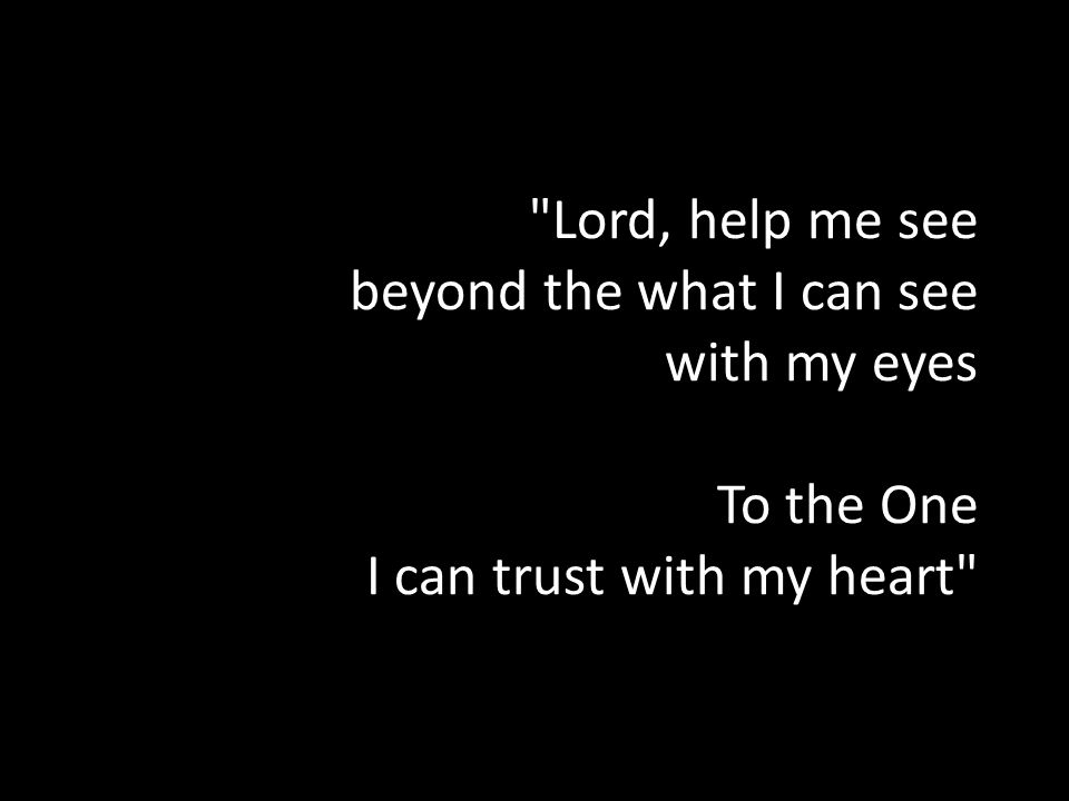 Lord, help me see beyond the what I can see with my eyes To the One I can trust with my heart