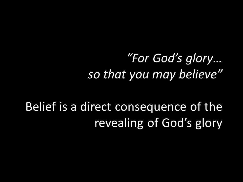 For God's glory… so that you may believe Belief is a direct consequence of the revealing of God's glory