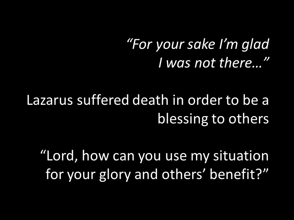 For your sake I'm glad I was not there… Lazarus suffered death in order to be a blessing to others Lord, how can you use my situation for your glory and others' benefit