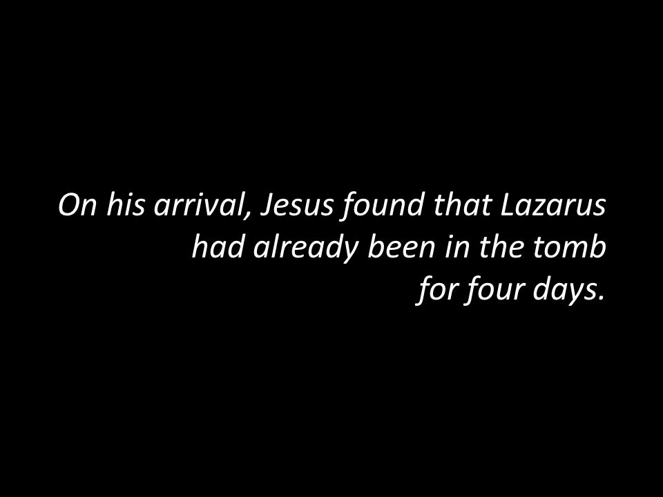 On his arrival, Jesus found that Lazarus had already been in the tomb for four days.
