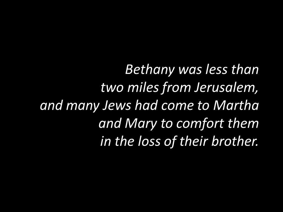 Bethany was less than two miles from Jerusalem, and many Jews had come to Martha and Mary to comfort them in the loss of their brother.