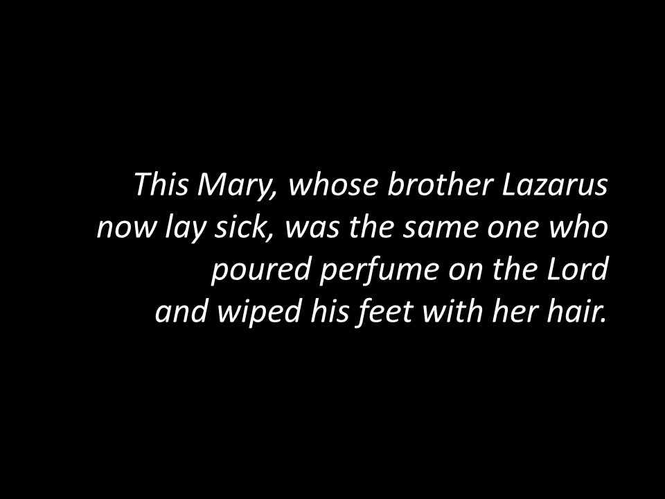 This Mary, whose brother Lazarus now lay sick, was the same one who poured perfume on the Lord and wiped his feet with her hair.