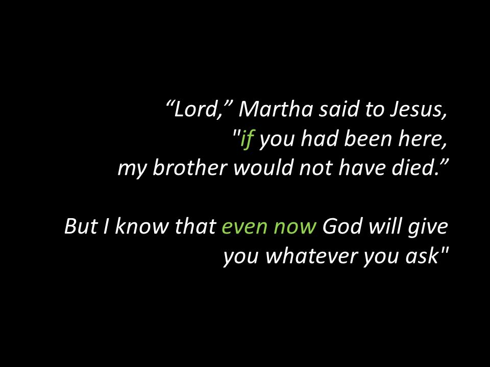 Lord, Martha said to Jesus, if you had been here, my brother would not have died. But I know that even now God will give you whatever you ask