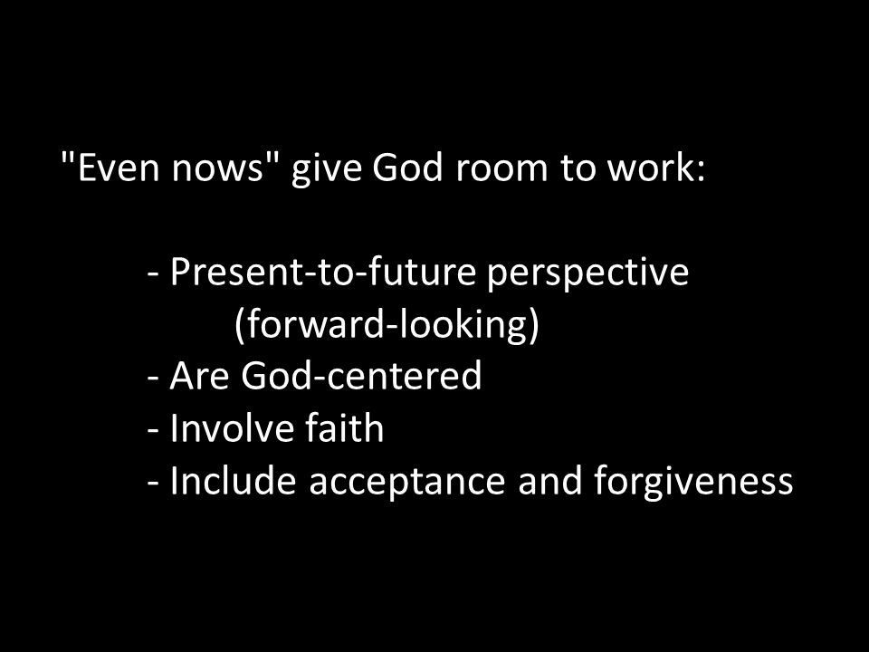 Even nows give God room to work:. - Present-to-future perspective