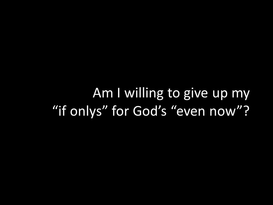 Am I willing to give up my if onlys for God's even now