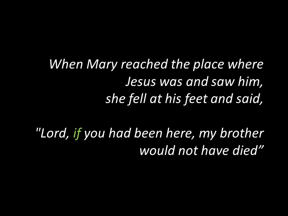 When Mary reached the place where Jesus was and saw him, she fell at his feet and said, Lord, if you had been here, my brother would not have died
