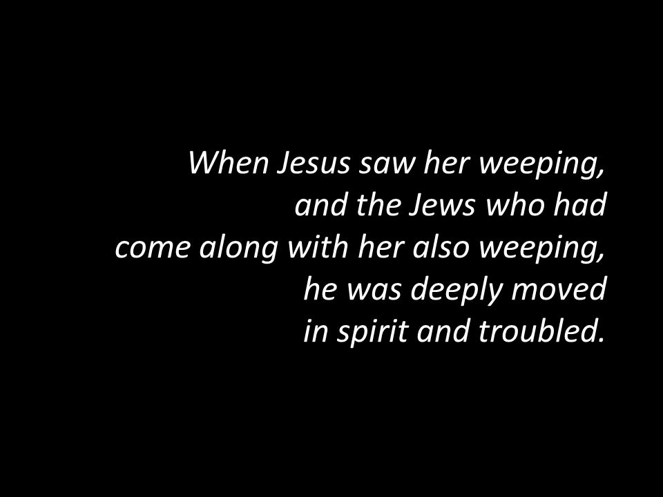 When Jesus saw her weeping, and the Jews who had come along with her also weeping, he was deeply moved in spirit and troubled.