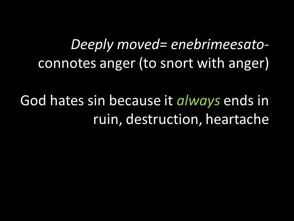 Deeply moved= enebrimeesato- connotes anger (to snort with anger) God hates sin because it always ends in ruin, destruction, heartache