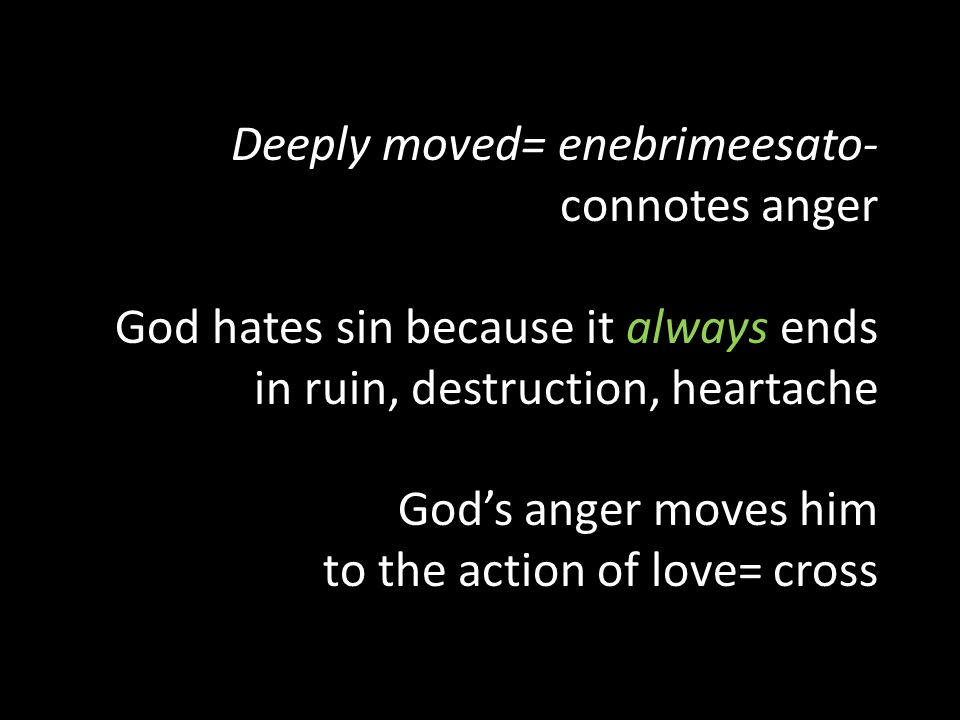Deeply moved= enebrimeesato- connotes anger God hates sin because it always ends in ruin, destruction, heartache God's anger moves him to the action of love= cross