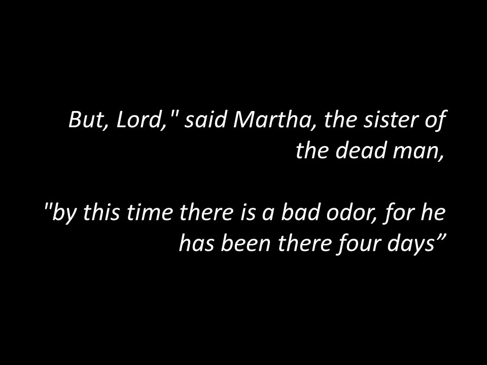 But, Lord, said Martha, the sister of the dead man, by this time there is a bad odor, for he has been there four days