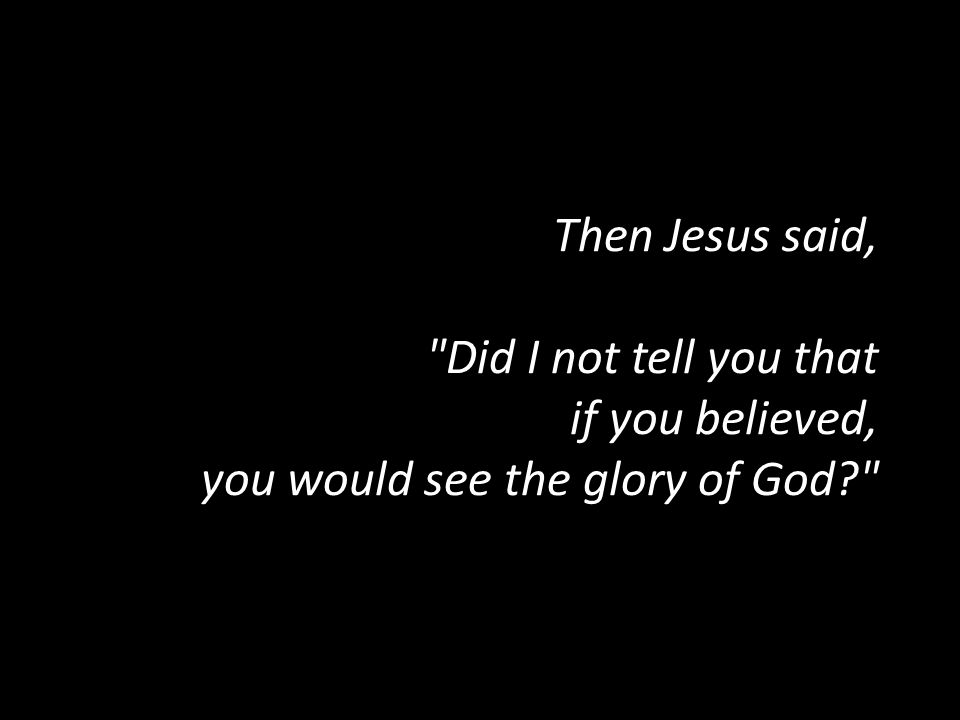 Then Jesus said, Did I not tell you that if you believed, you would see the glory of God