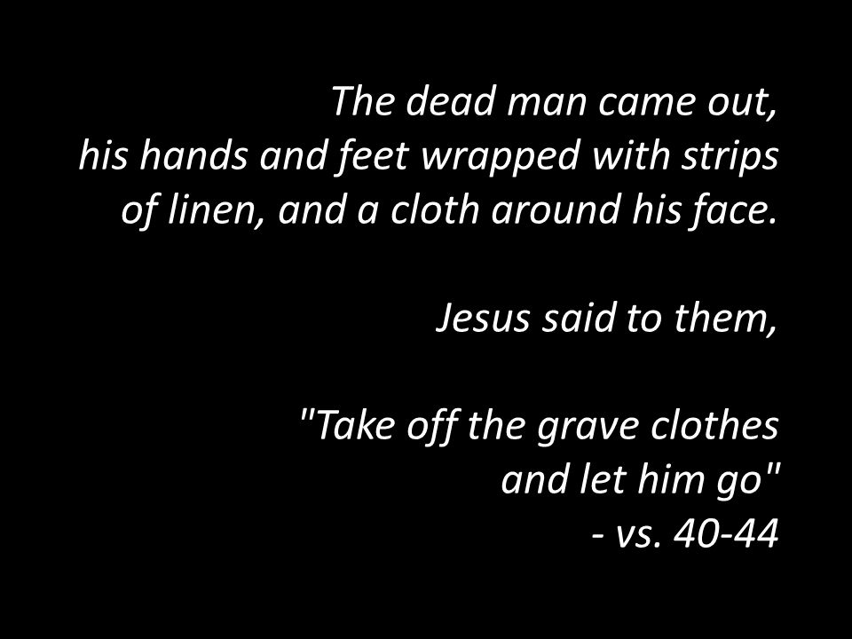 The dead man came out, his hands and feet wrapped with strips of linen, and a cloth around his face.