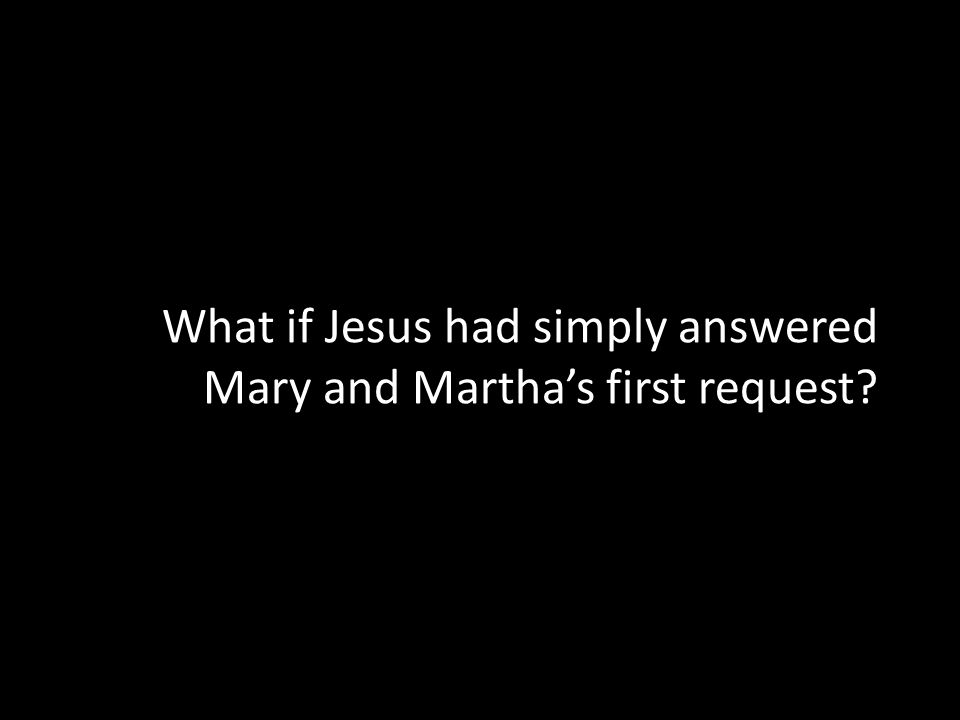 What if Jesus had simply answered Mary and Martha's first request