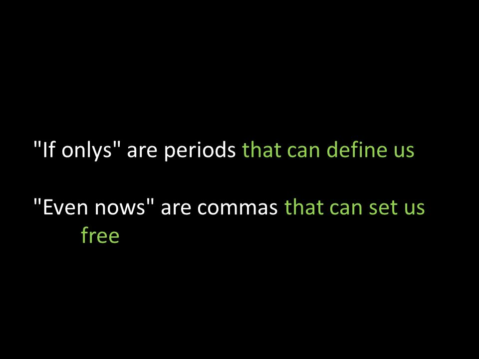 If onlys are periods that can define us Even nows are commas that can set us free