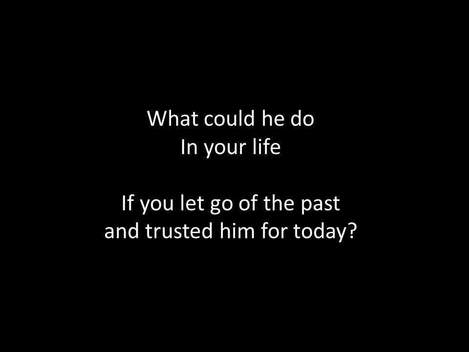 What could he do In your life If you let go of the past and trusted him for today