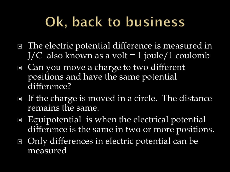 Ok, back to business The electric potential difference is measured in J/C also known as a volt = 1 joule/1 coulomb.