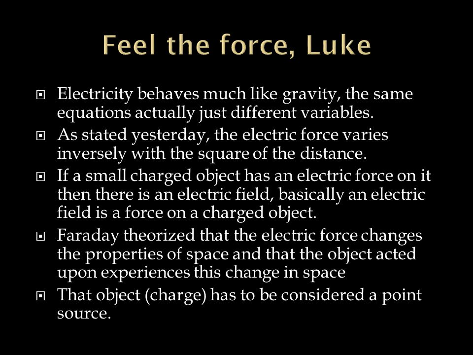 Feel the force, Luke Electricity behaves much like gravity, the same equations actually just different variables.