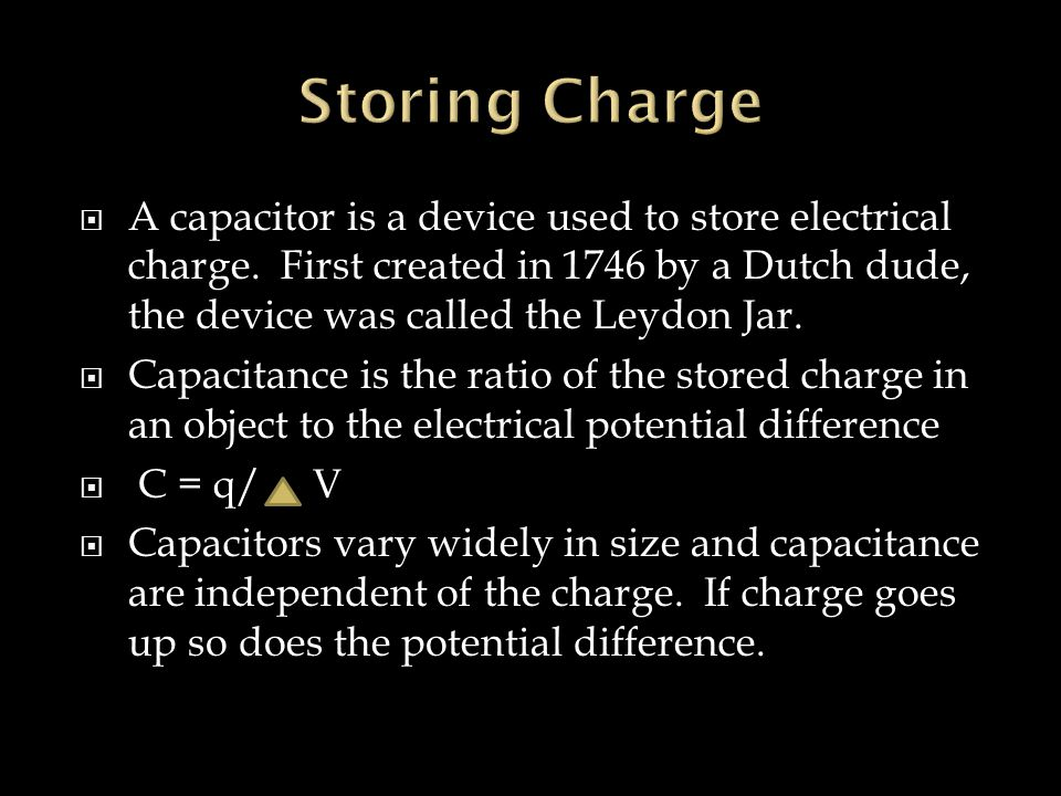 Storing Charge A capacitor is a device used to store electrical charge. First created in 1746 by a Dutch dude, the device was called the Leydon Jar.