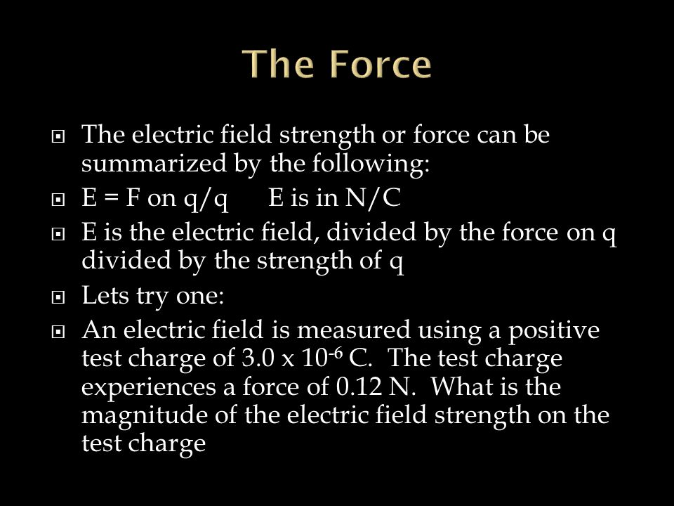 The Force The electric field strength or force can be summarized by the following: E = F on q/q E is in N/C.