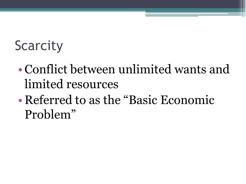 Scarcity Conflict between unlimited wants and limited resources
