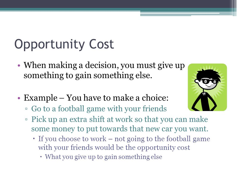 Opportunity Cost When making a decision, you must give up something to gain something else. Example – You have to make a choice: