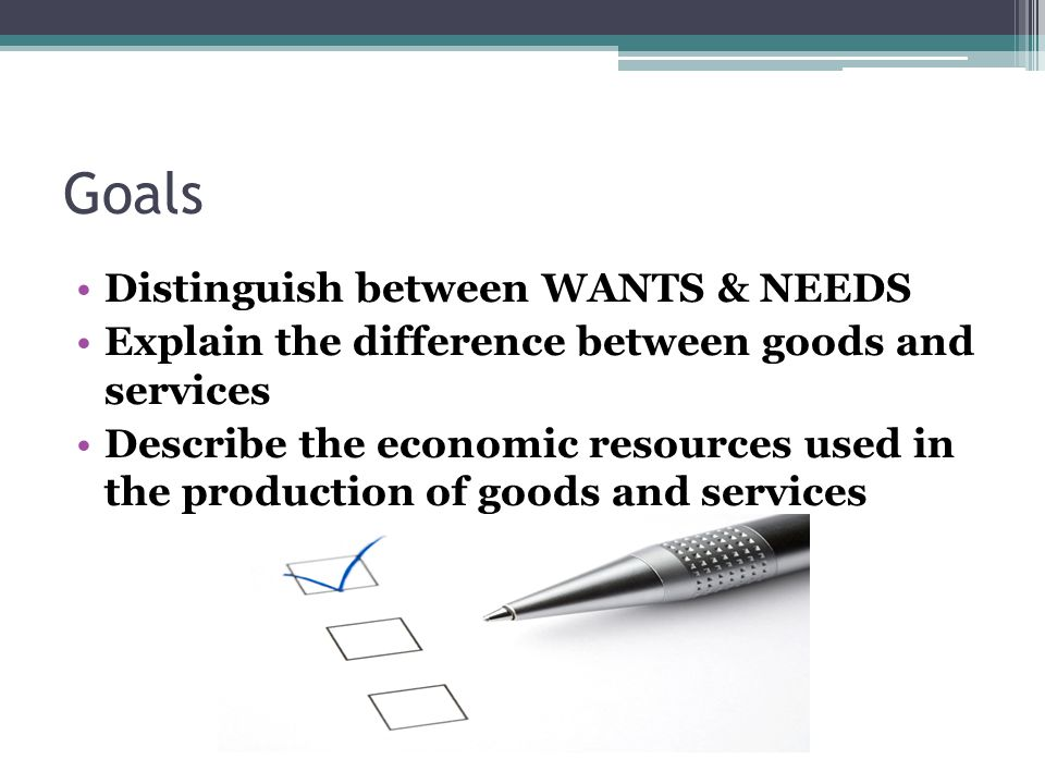 Goals Distinguish between WANTS & NEEDS