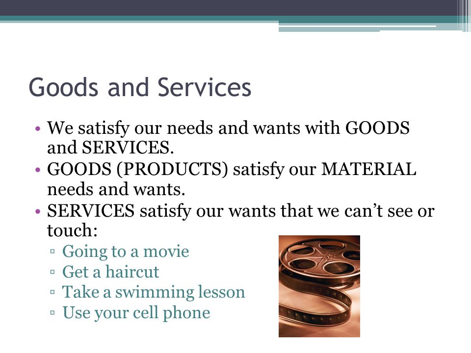 Goods and Services We satisfy our needs and wants with GOODS and SERVICES. GOODS (PRODUCTS) satisfy our MATERIAL needs and wants.