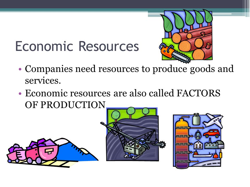 Economic Resources Companies need resources to produce goods and services.