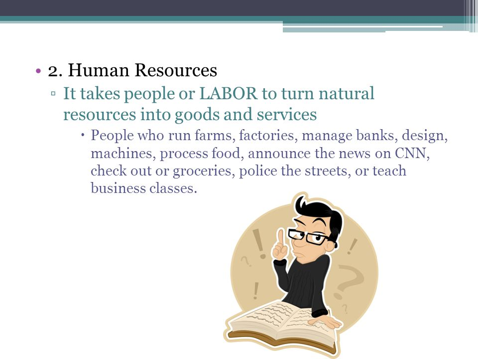 2. Human Resources It takes people or LABOR to turn natural resources into goods and services.
