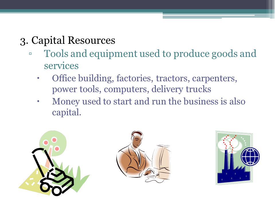 3. Capital Resources Tools and equipment used to produce goods and services.