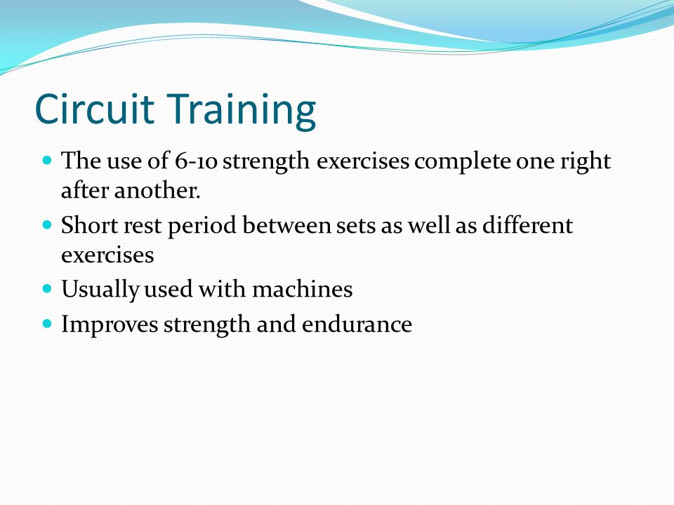 Circuit Training The use of 6-10 strength exercises complete one right after another. Short rest period between sets as well as different exercises.