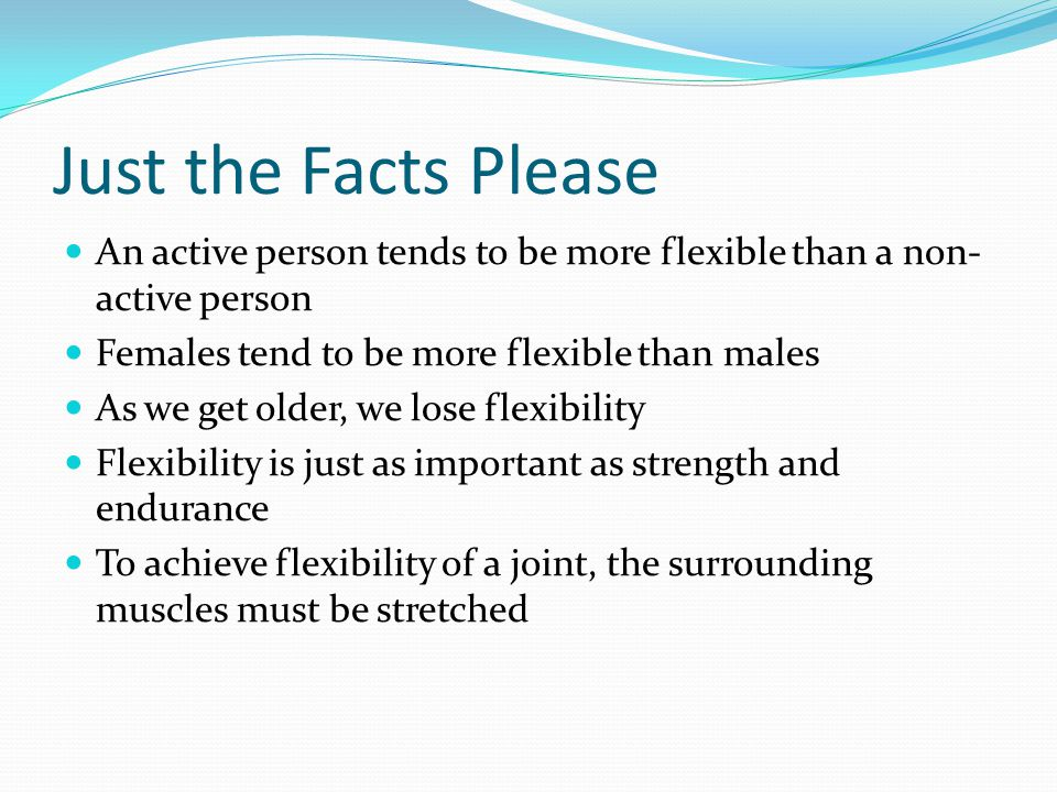Just the Facts Please An active person tends to be more flexible than a non-active person. Females tend to be more flexible than males.