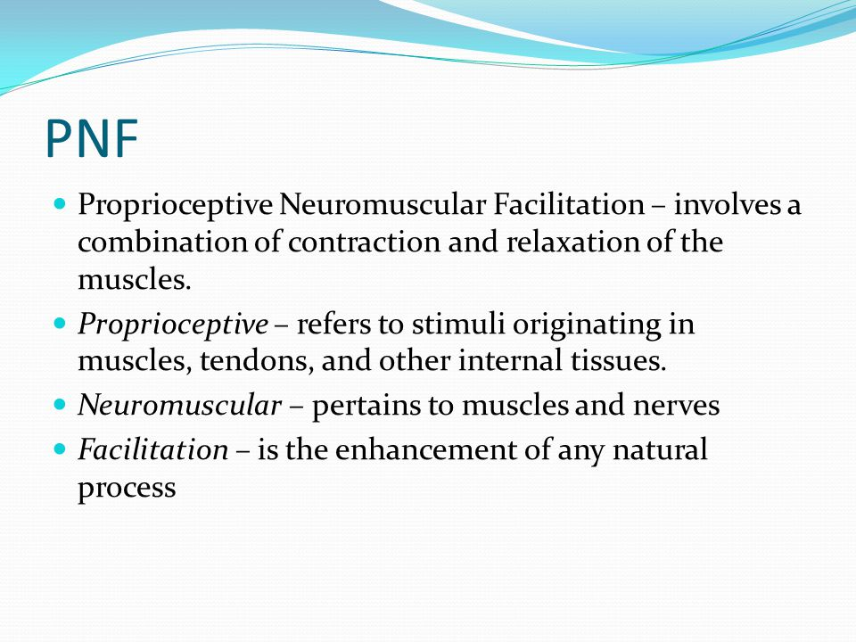 PNF Proprioceptive Neuromuscular Facilitation – involves a combination of contraction and relaxation of the muscles.