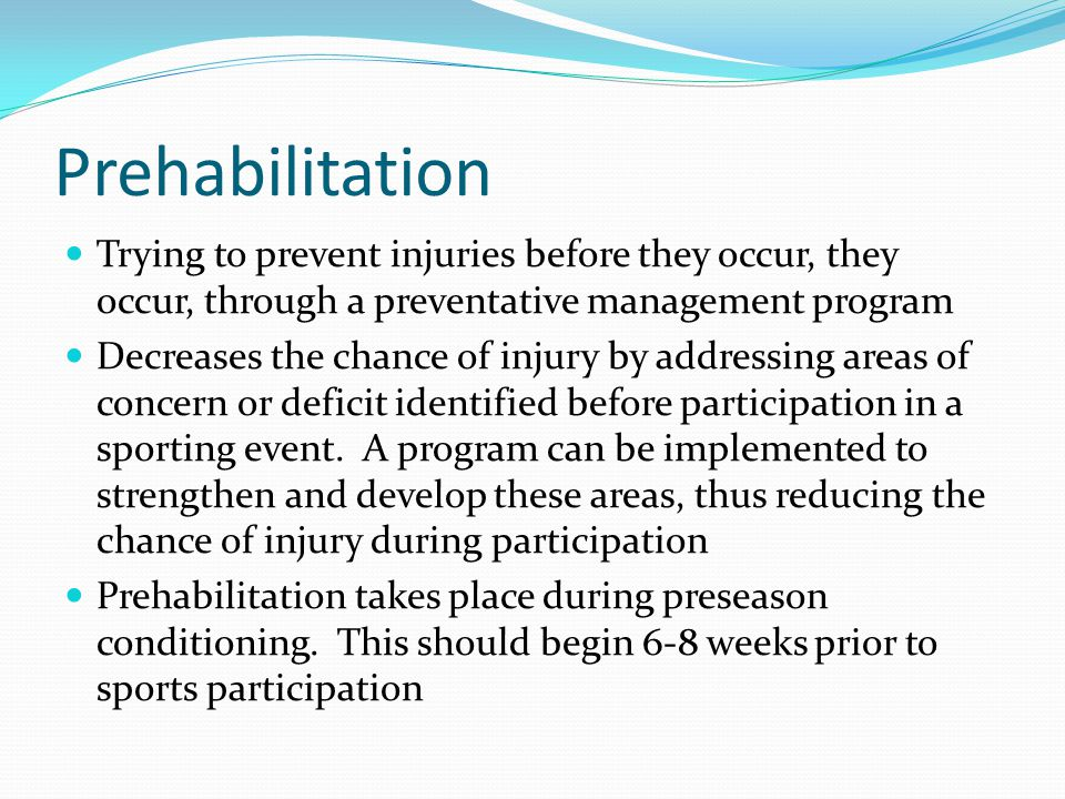 Prehabilitation Trying to prevent injuries before they occur, they occur, through a preventative management program.